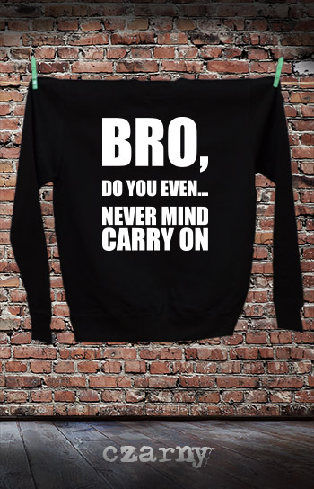 bluza dla niej i dla niego BRO, DO YOU EVEN... NEVER MIND CARRY ON kolor czarny