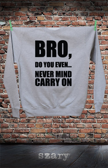 bluza dla niej i dla niego BRO, DO YOU EVEN... NEVER MIND CARRY ON kolor szary