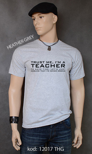 koszulka męska TRUST ME I'M A TEACHER TO SAVE TIME, LET'S JUST ASSUME THAT I'M NEVER WRONG kolor heather grey