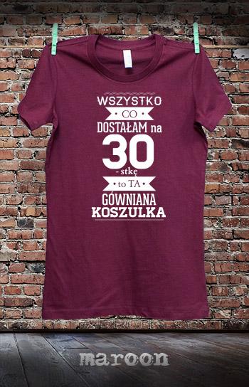 5a53fd366 ... koszulka damska WSZYSTKO CO DOSTAŁAM NA 30 URODZINY TO TA GÓWNIANA  KOSZULKA kolor maroon