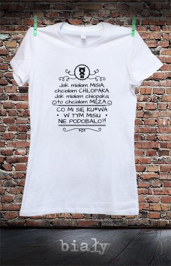koszulka damska JAK MIAŁAM MISIA, CHCIAŁAM CHŁOPAKA. JAK MIAŁAM CHŁOPAKA, TO CHCIAŁAM MĘŻA kolor biały