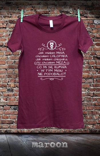koszulka damska JAK MIAŁAM MISIA, CHCIAŁAM CHŁOPAKA. JAK MIAŁAM CHŁOPAKA, TO CHCIAŁAM MĘŻA kolor maroon